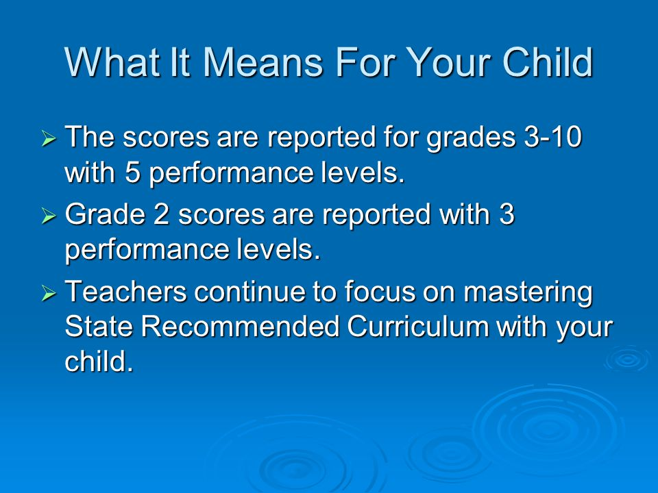 What It Means For Your Child  The scores are reported for grades 3-10 with 5 performance levels.
