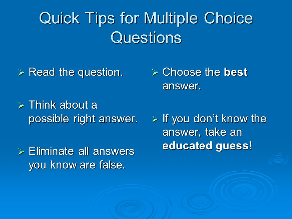 Quick Tips for Multiple Choice Questions  Read the question.