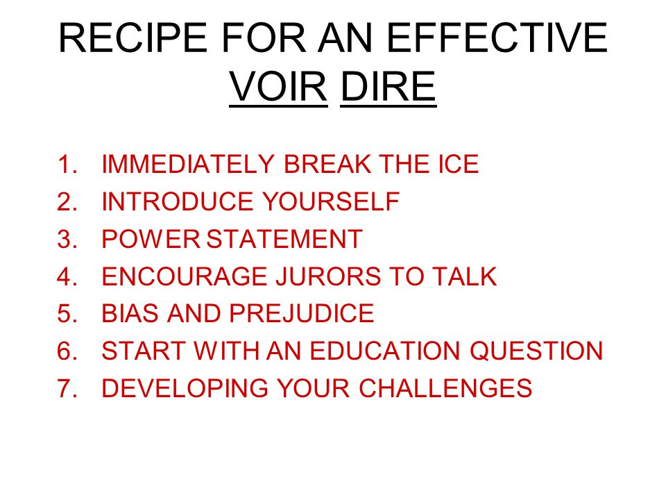 RECIPE FOR AN EFFECTIVE VOIR DIRE 1.IMMEDIATELY BREAK THE ICE 2.INTRODUCE YOURSELF 3.POWER STATEMENT 4.ENCOURAGE JURORS TO TALK 5.BIAS AND PREJUDICE 6.START WITH AN EDUCATION QUESTION 7.DEVELOPING YOUR CHALLENGES