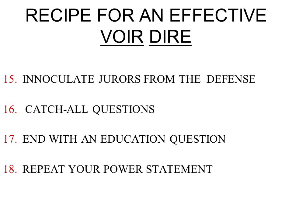 RECIPE FOR AN EFFECTIVE VOIR DIRE 15.INNOCULATE JURORS FROM THE DEFENSE 16.