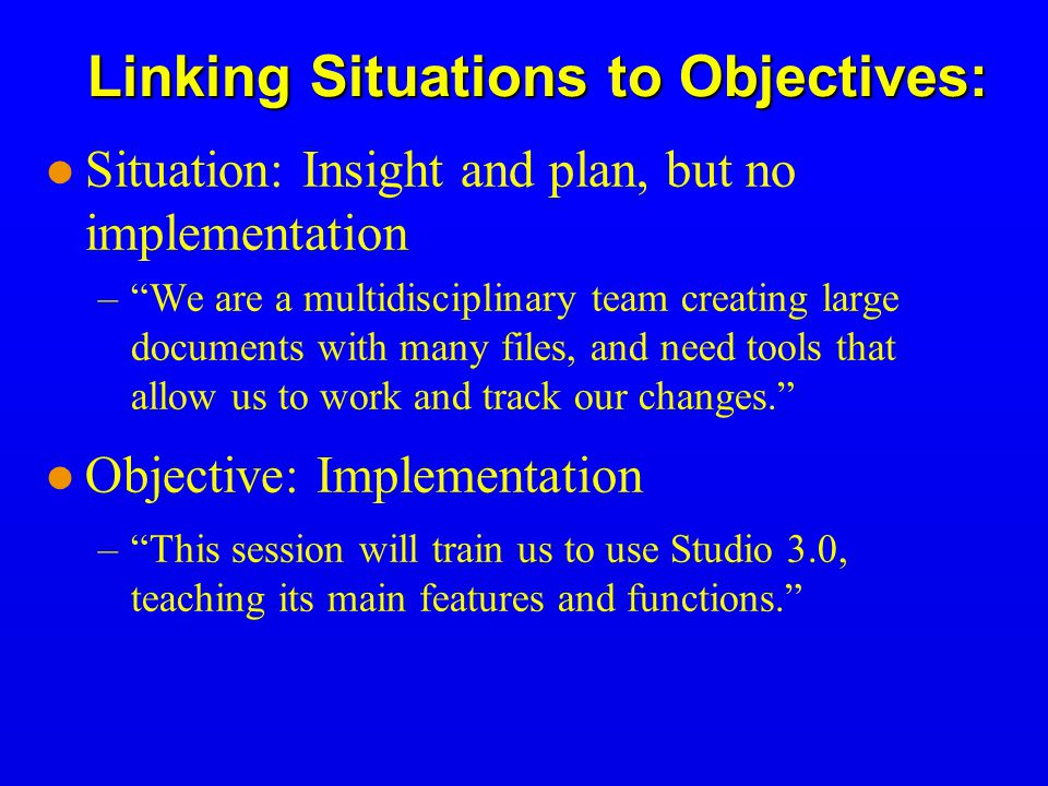 Linking Situations to Objectives: Situation: Insight and plan, but no implementation – We are a multidisciplinary team creating large documents with many files, and need tools that allow us to work and track our changes. Objective: Implementation – This session will train us to use Studio 3.0, teaching its main features and functions.