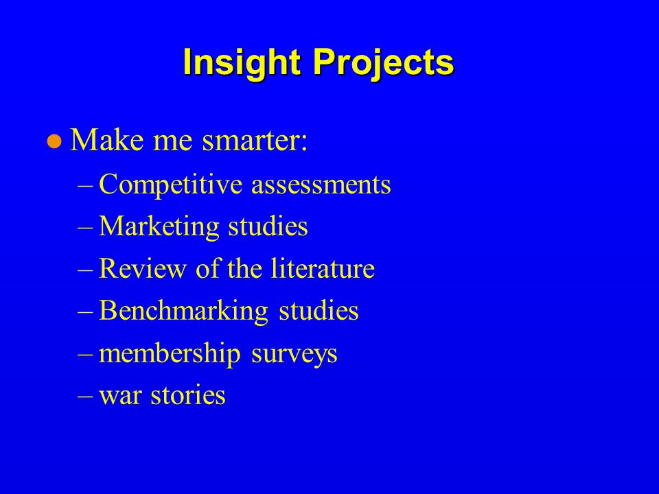 Insight Projects Make me smarter: –Competitive assessments –Marketing studies –Review of the literature –Benchmarking studies –membership surveys –war stories
