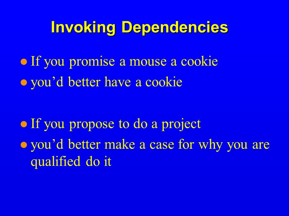 Invoking Dependencies If you promise a mouse a cookie you'd better have a cookie If you propose to do a project you'd better make a case for why you are qualified do it