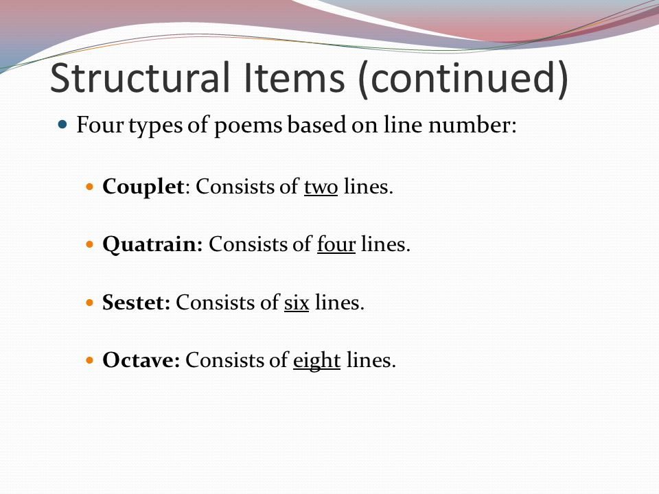 Structural Items (continued) Four types of poems based on line number: Couplet: Consists of two lines. Quatrain: Consists of four lines. Sestet: Consi