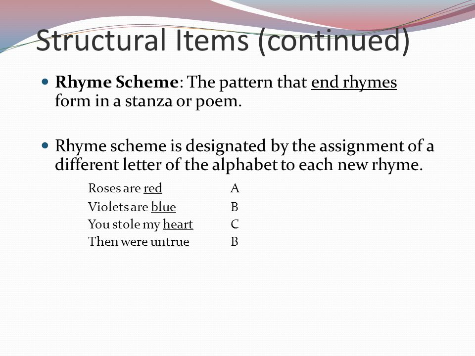 Structural Items (continued) Rhyme Scheme: The pattern that end rhymes form in a stanza or poem. Rhyme scheme is designated by the assignment of a dif