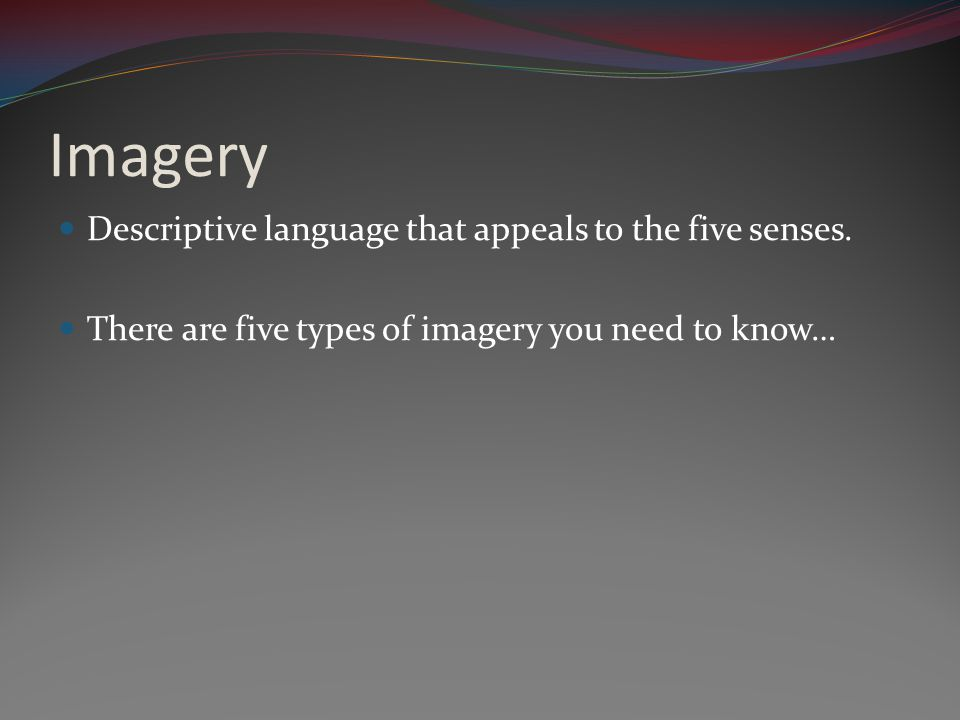 Imagery Descriptive language that appeals to the five senses. There are five types of imagery you need to know…