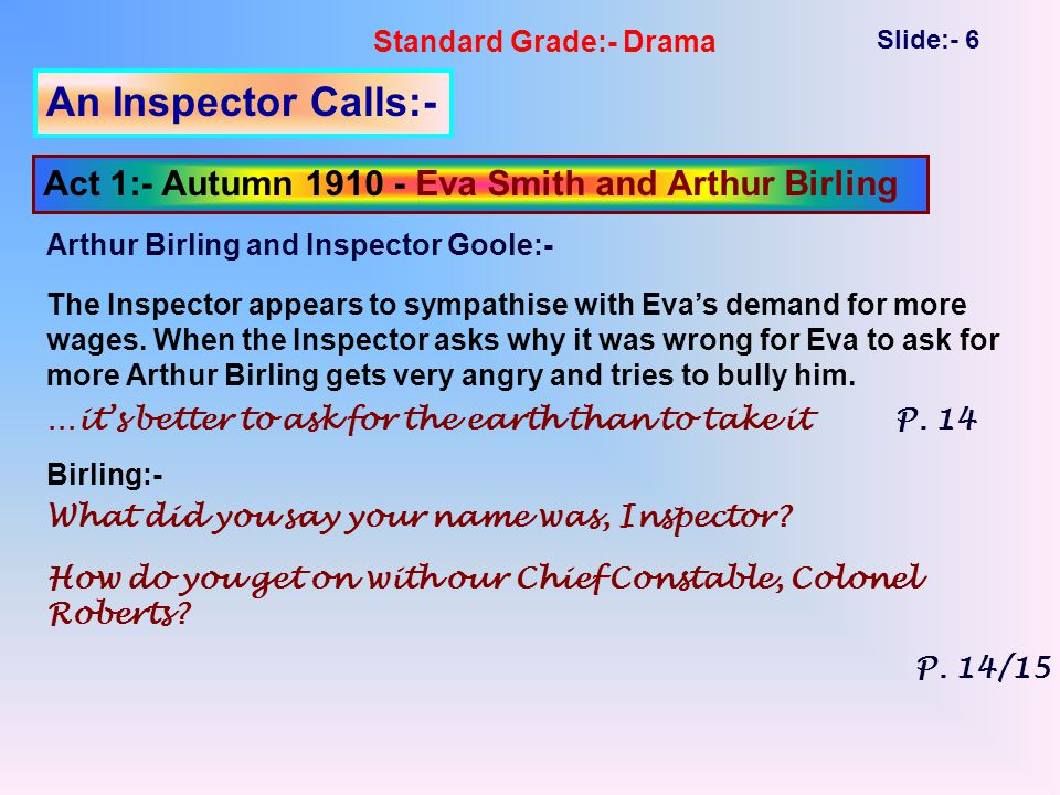 Standard Grade:- Drama Slide:- 6 An Inspector Calls:- Act 1:- Autumn 1910 - Eva Smith and Arthur Birling The Inspector appears to sympathise with Eva's demand for more wages.