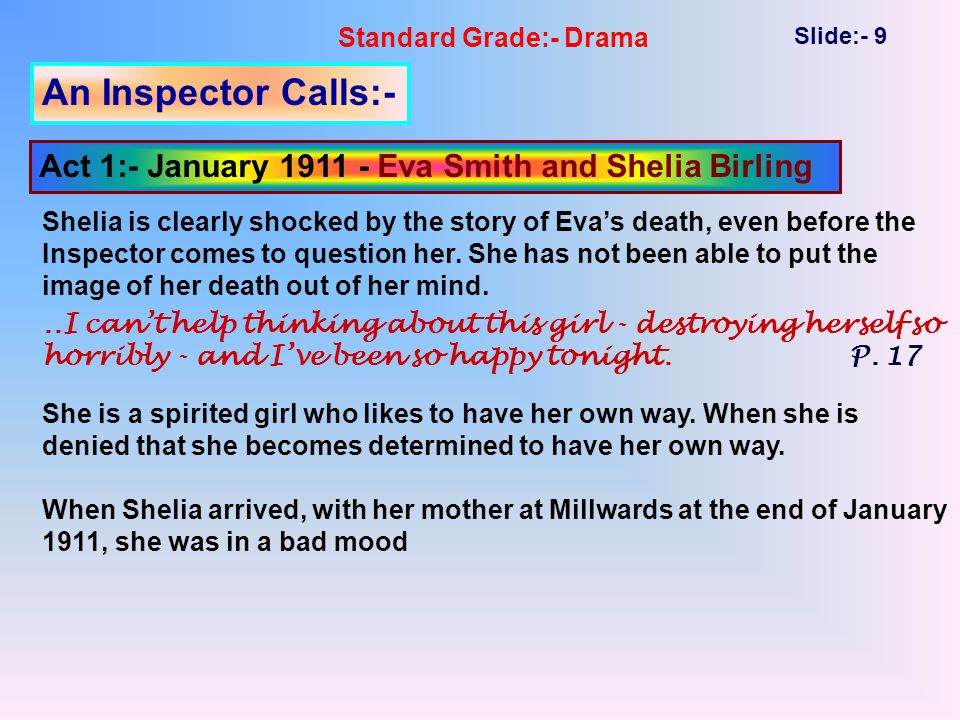 Standard Grade:- Drama Slide:- 9 An Inspector Calls:- Act 1:- January 1911 - Eva Smith and Shelia Birling Shelia is clearly shocked by the story of Eva's death, even before the Inspector comes to question her.