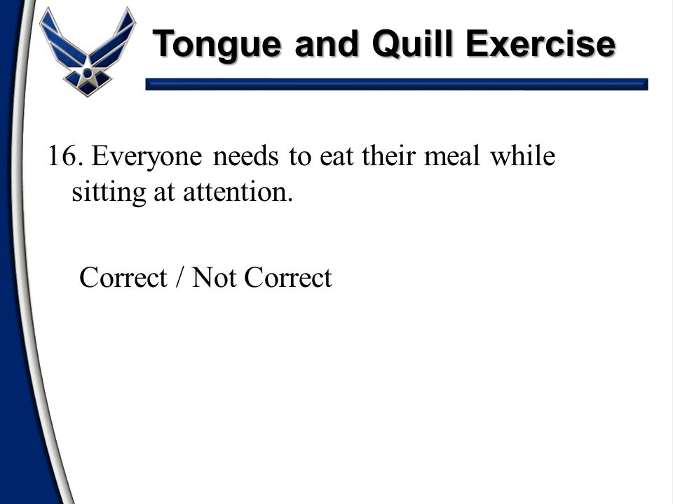 Tongue and Quill Exercise 16. Everyone needs to eat their meal while sitting at attention. Correct / Not Correct