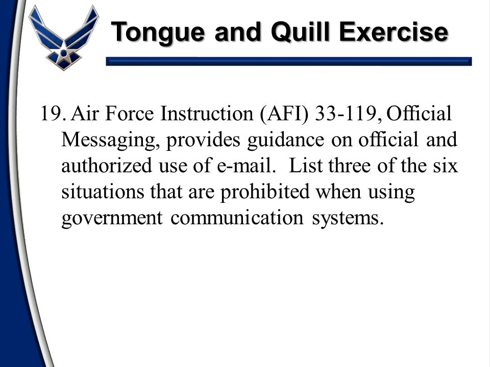 Tongue and Quill Exercise 19. Air Force Instruction (AFI) 33-119, Official Messaging, provides guidance on official and authorized use of e-mail. List