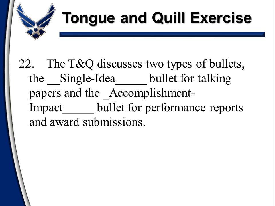 Tongue and Quill Exercise 22.The T&Q discusses two types of bullets, the __Single-Idea_____ bullet for talking papers and the _Accomplishment- Impact_