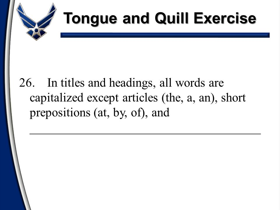Tongue and Quill Exercise 26.In titles and headings, all words are capitalized except articles (the, a, an), short prepositions (at, by, of), and ____
