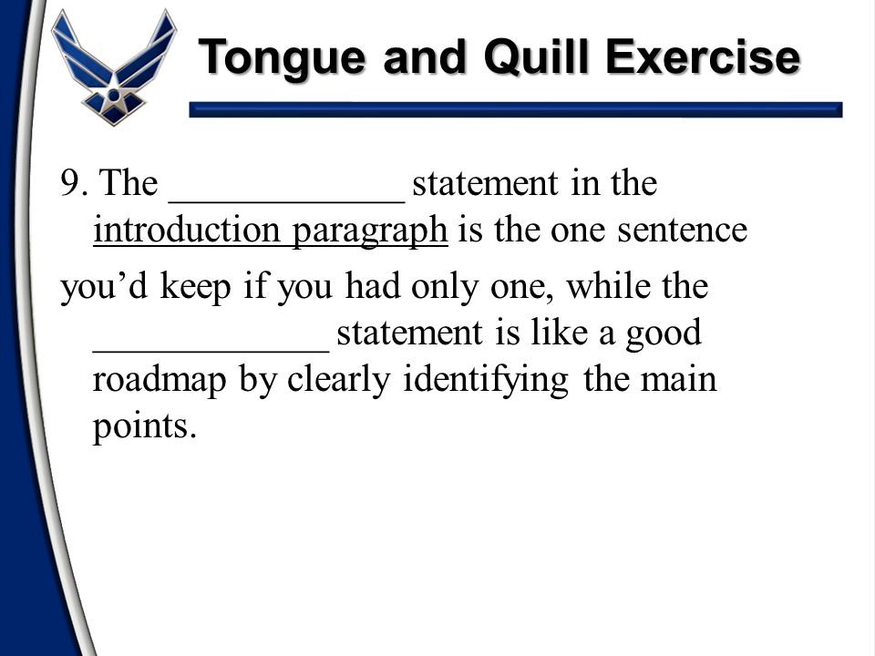 Tongue and Quill Exercise 9. The ____________ statement in the introduction paragraph is the one sentence you'd keep if you had only one, while the __