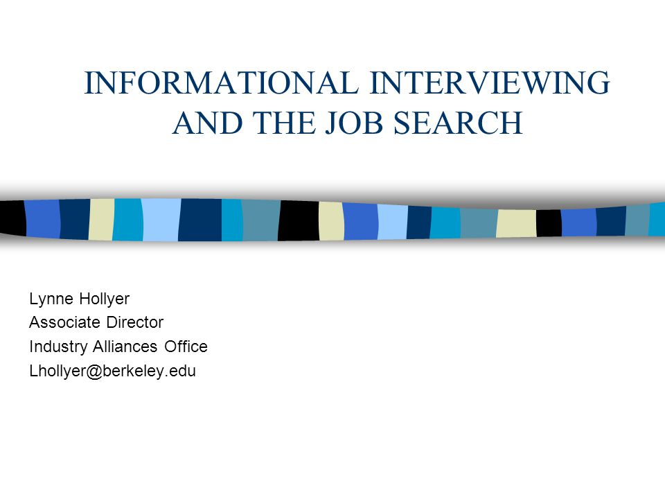 INFORMATIONAL INTERVIEWING AND THE JOB SEARCH Lynne Hollyer Associate Director Industry Alliances Office