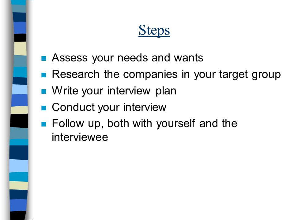 Steps n Assess your needs and wants n Research the companies in your target group n Write your interview plan n Conduct your interview n Follow up, both with yourself and the interviewee