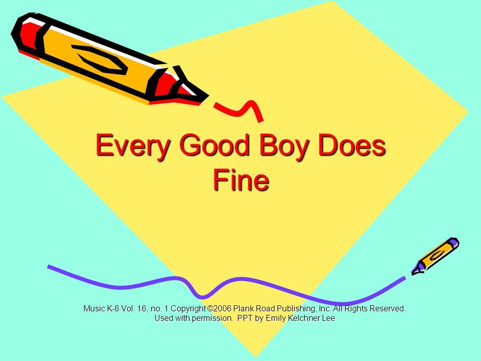 Every Good Boy Does Fine Music K-8 Vol.16, no. 1 Copyright ©2006 Plank Road Publishing, Inc.