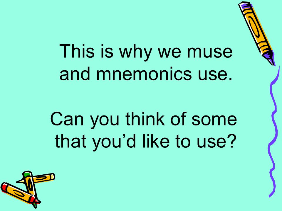 This is why we muse and mnemonics use. Can you think of some that you'd like to use?