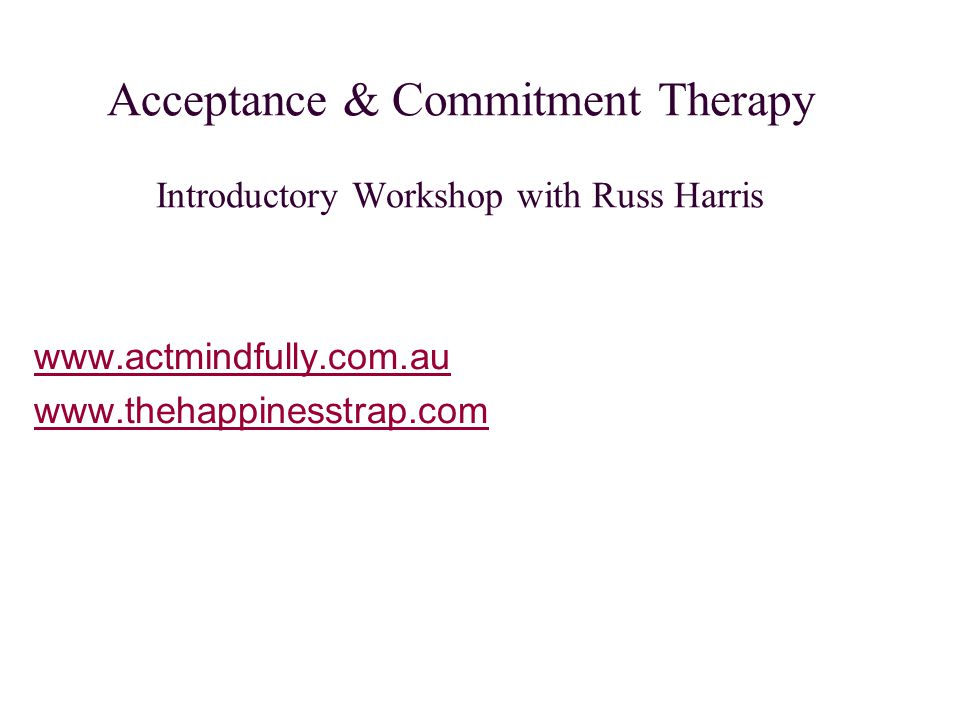 Acceptance & Commitment Therapy Introductory Workshop with Russ Harris www.actmindfully.com.au www.thehappinesstrap.com
