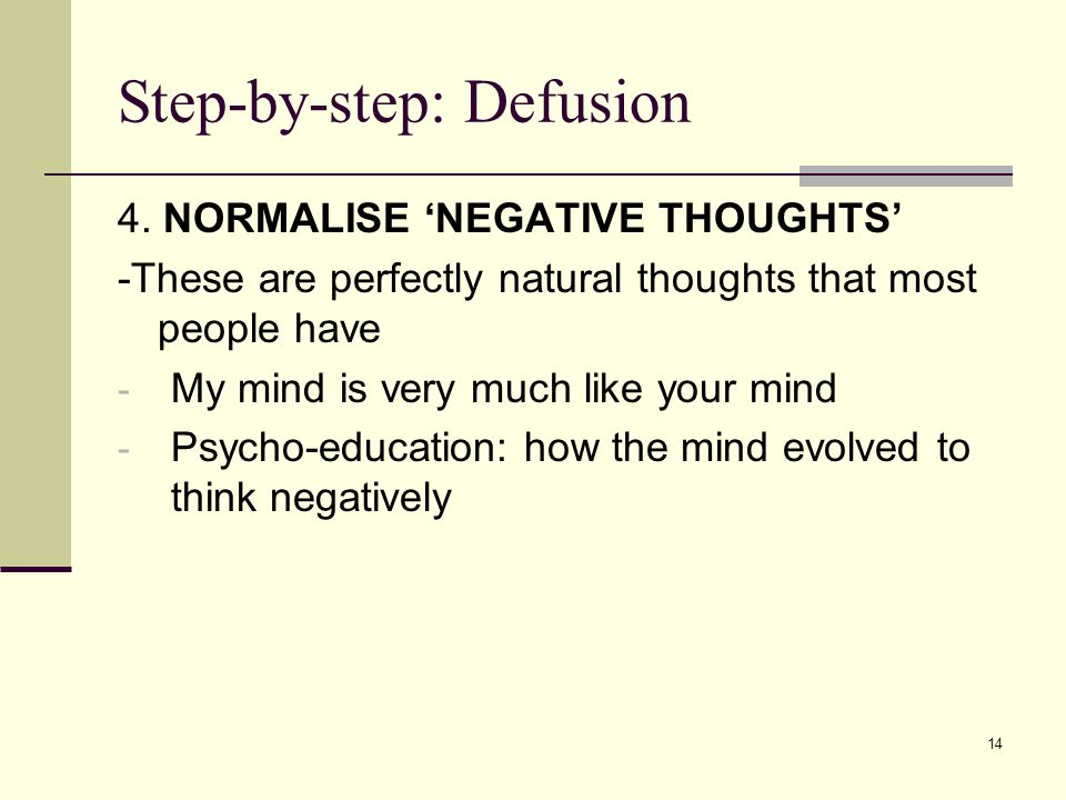 Step-by-step: Defusion 4. NORMALISE 'NEGATIVE THOUGHTS' -These are perfectly natural thoughts that most people have - My mind is very much like your m