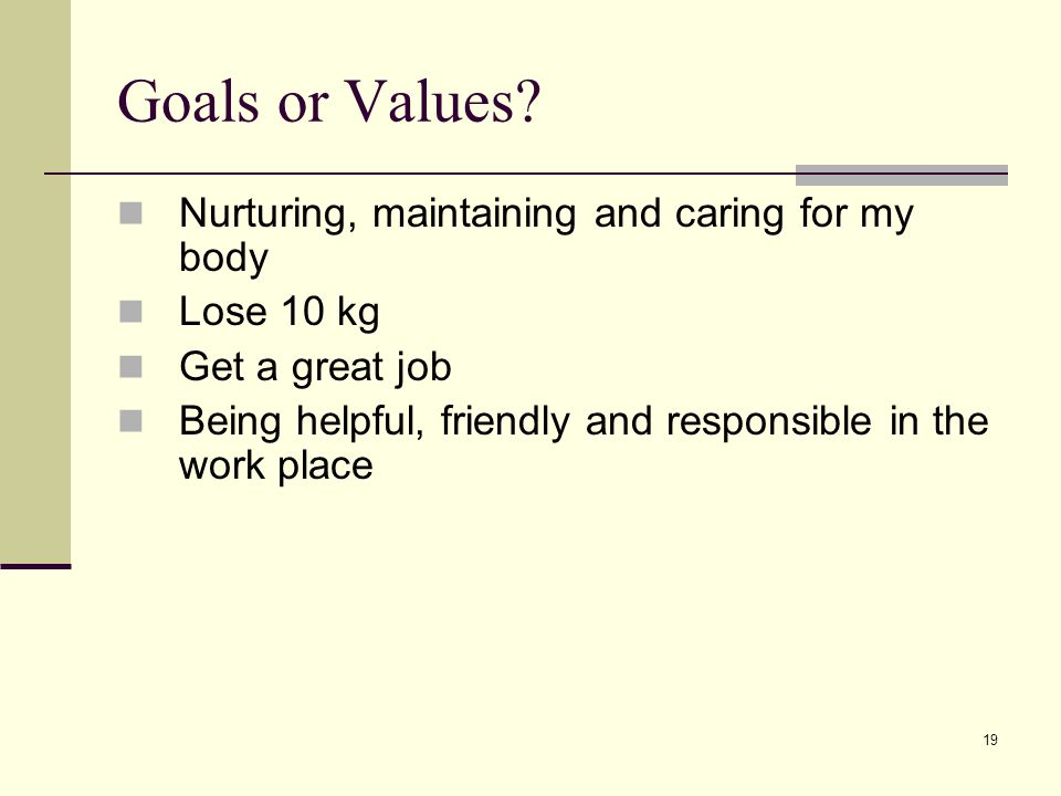 19 Goals or Values? Nurturing, maintaining and caring for my body Lose 10 kg Get a great job Being helpful, friendly and responsible in the work place
