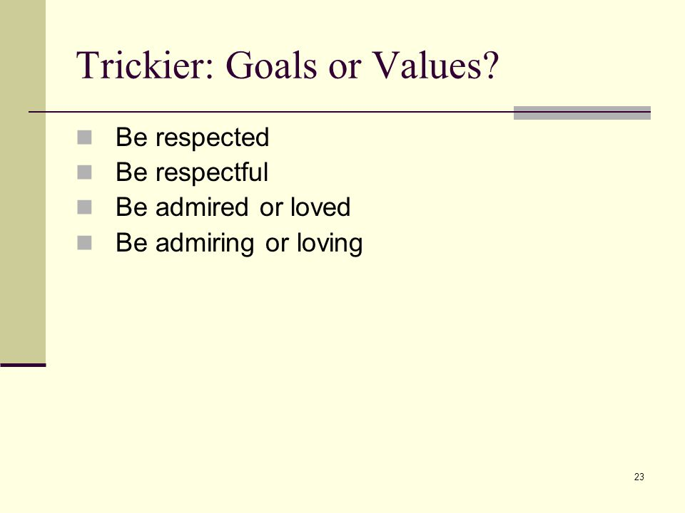 23 Trickier: Goals or Values Be respected Be respectful Be admired or loved Be admiring or loving