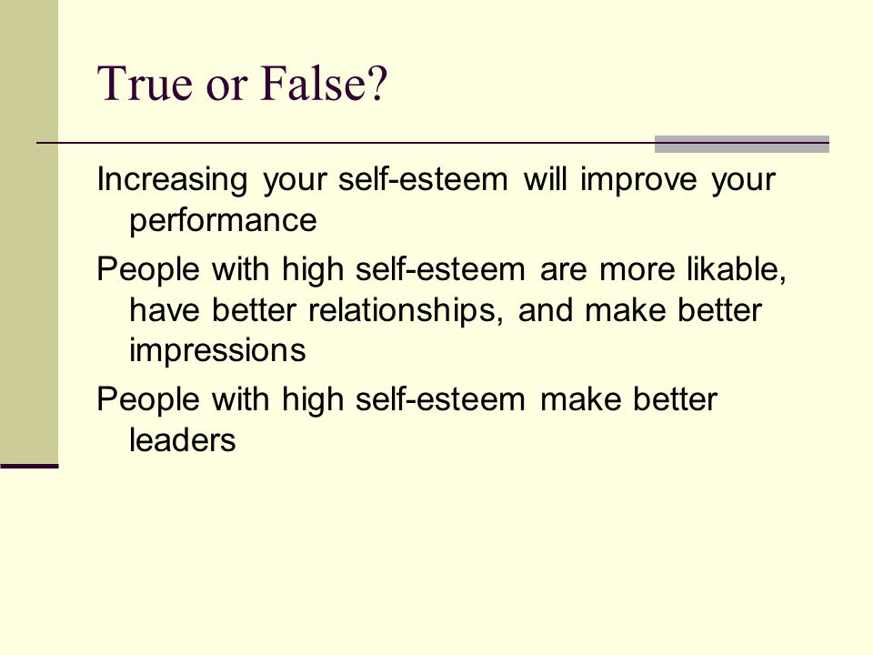 True or False? Increasing your self-esteem will improve your performance People with high self-esteem are more likable, have better relationships, and
