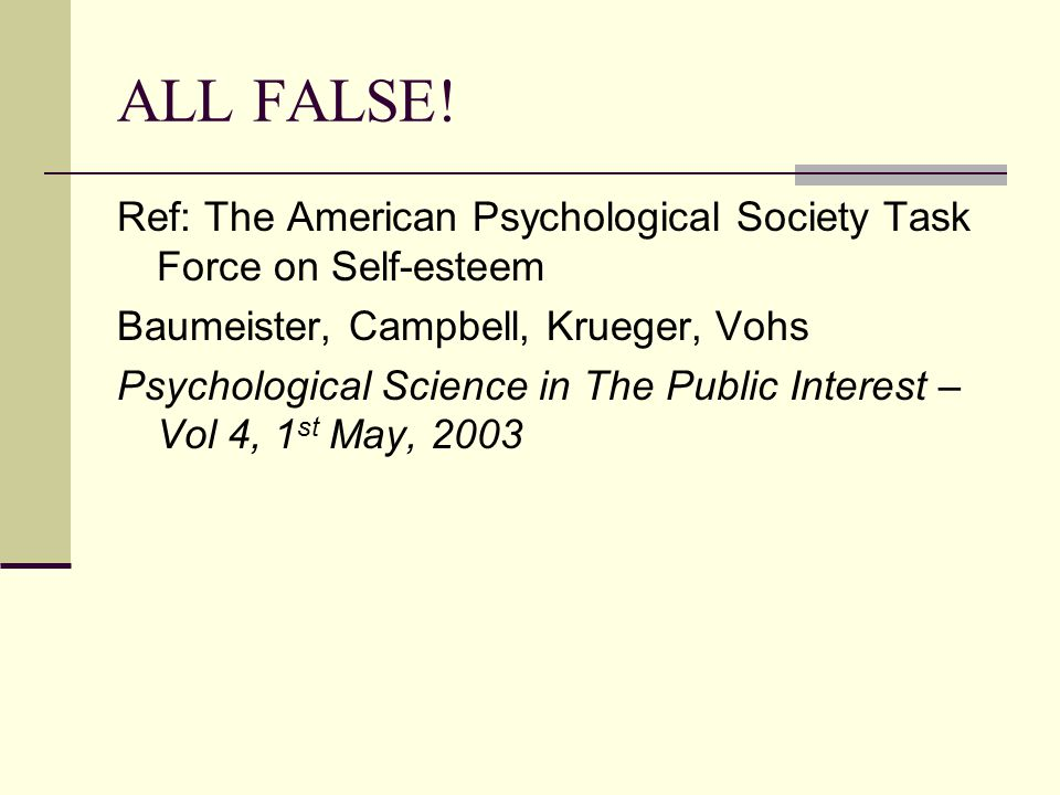 ALL FALSE! Ref: The American Psychological Society Task Force on Self-esteem Baumeister, Campbell, Krueger, Vohs Psychological Science in The Public I
