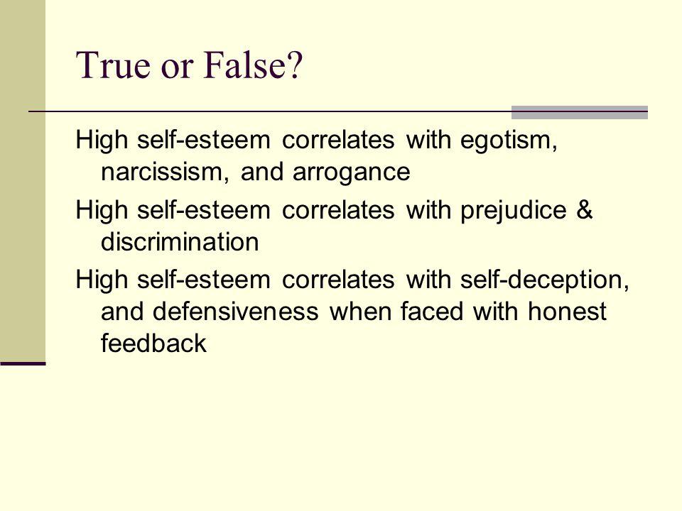 True or False? High self-esteem correlates with egotism, narcissism, and arrogance High self-esteem correlates with prejudice & discrimination High se