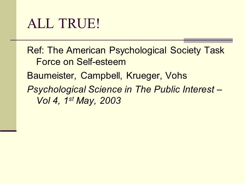 ALL TRUE! Ref: The American Psychological Society Task Force on Self-esteem Baumeister, Campbell, Krueger, Vohs Psychological Science in The Public In