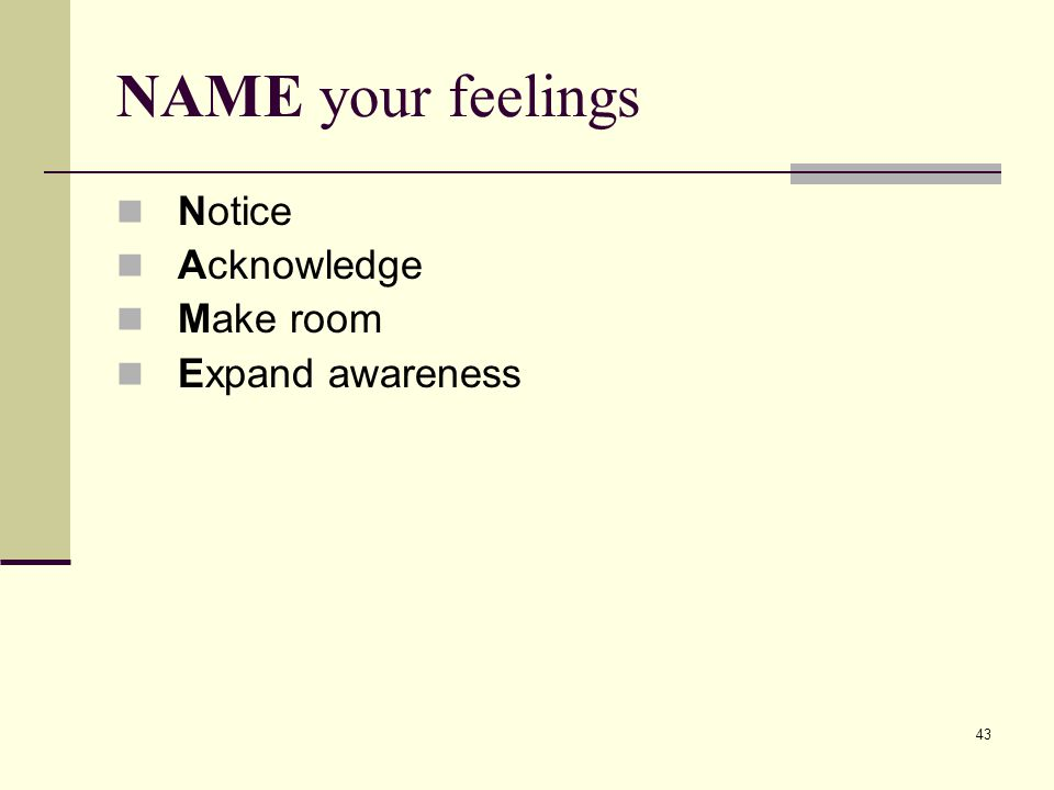 43 NAME your feelings Notice Acknowledge Make room Expand awareness