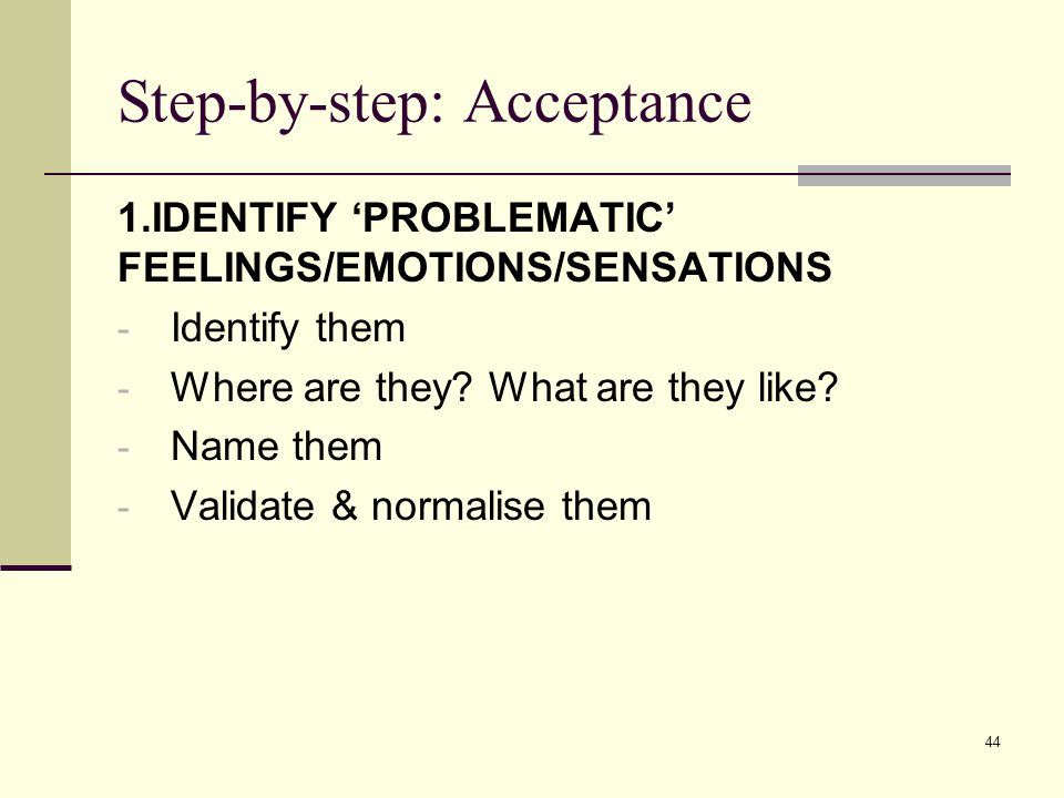 Step-by-step: Acceptance 1.IDENTIFY 'PROBLEMATIC' FEELINGS/EMOTIONS/SENSATIONS - Identify them - Where are they.