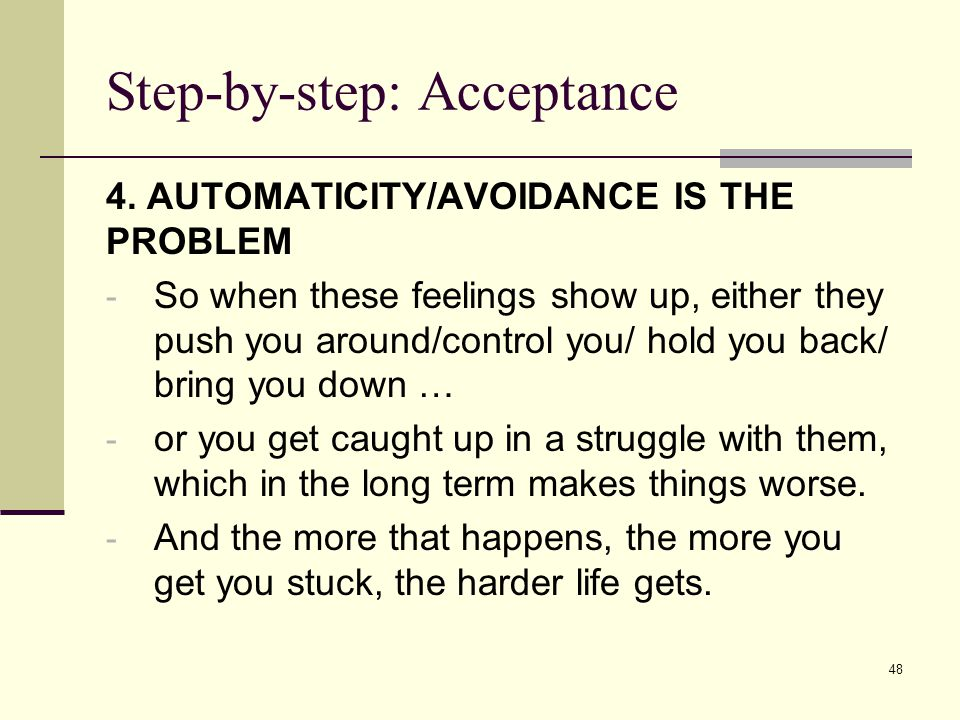 Step-by-step: Acceptance 4. AUTOMATICITY/AVOIDANCE IS THE PROBLEM - So when these feelings show up, either they push you around/control you/ hold you