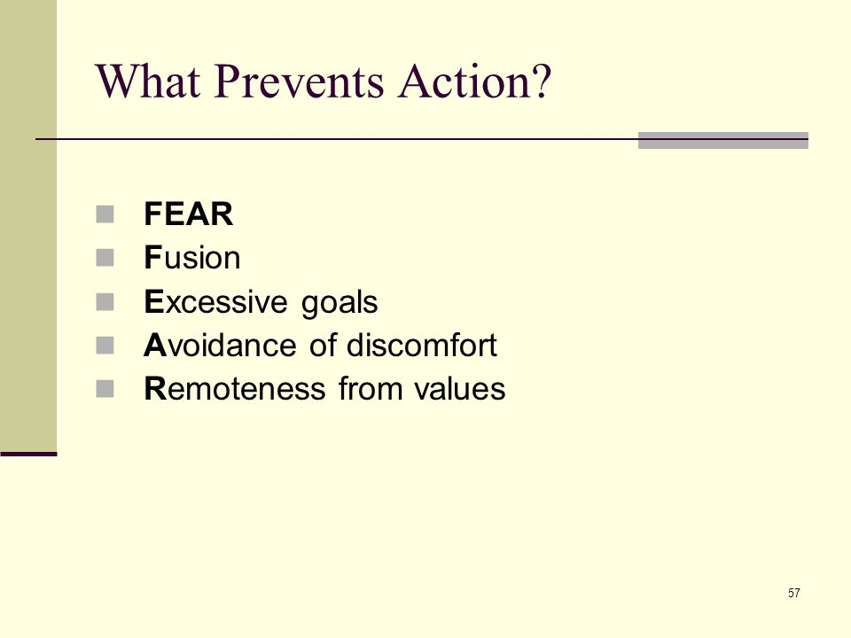 57 What Prevents Action FEAR Fusion Excessive goals Avoidance of discomfort Remoteness from values