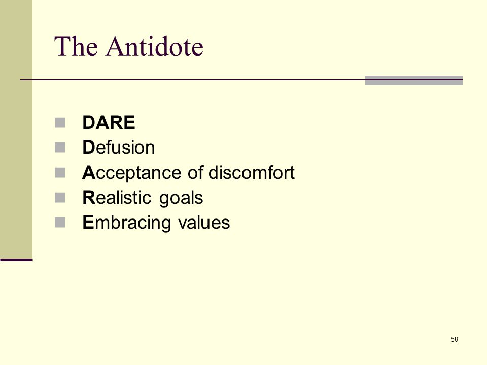 58 The Antidote DARE Defusion Acceptance of discomfort Realistic goals Embracing values