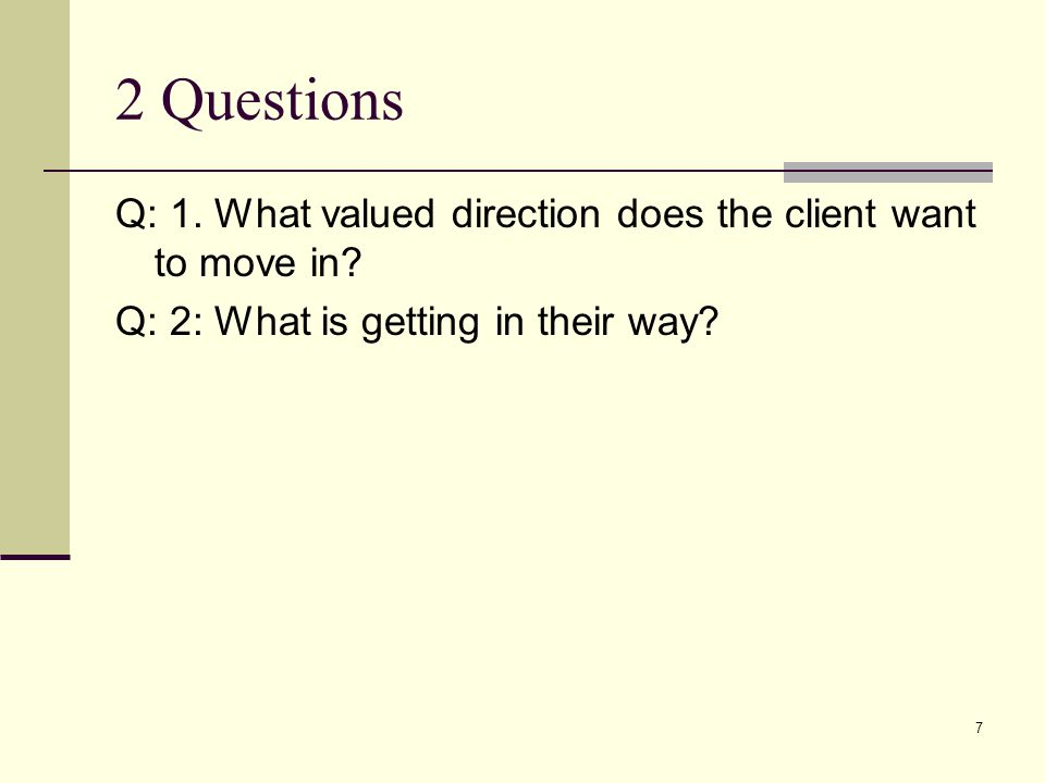 2 Questions Q: 1. What valued direction does the client want to move in.