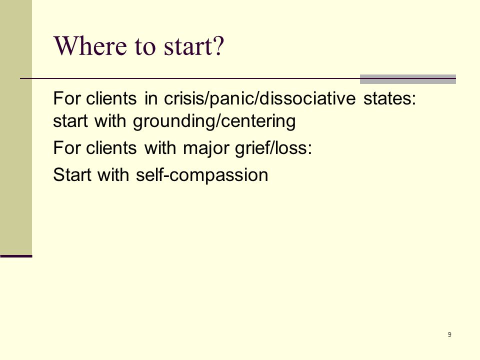 Where to start? For clients in crisis/panic/dissociative states: start with grounding/centering For clients with major grief/loss: Start with self-com