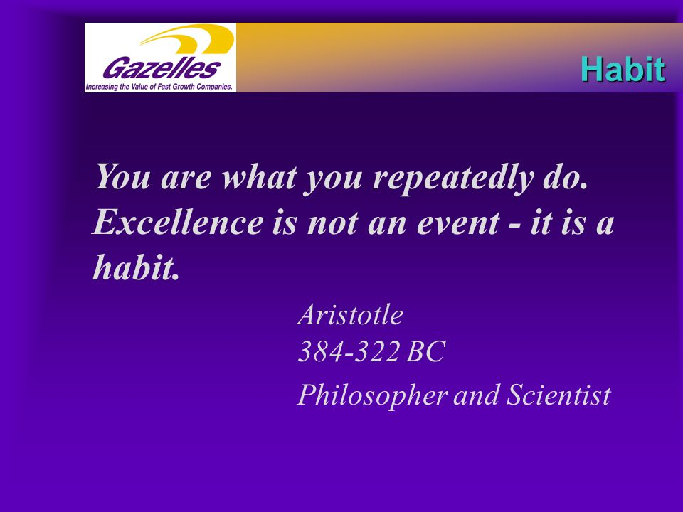Habit You are what you repeatedly do. Excellence is not an event - it is a habit. Aristotle 384-322 BC Philosopher and Scientist