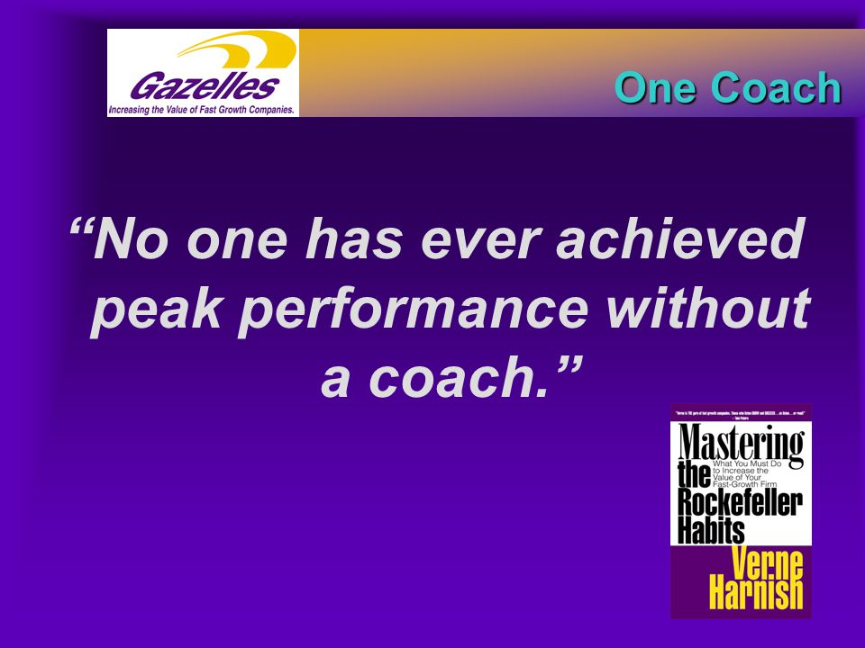"One Coach ""No one has ever achieved peak performance without a coach."""
