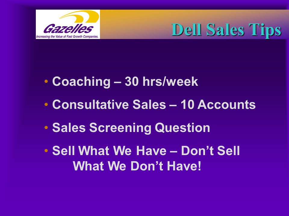 Dell Sales Tips Coaching – 30 hrs/week Consultative Sales – 10 Accounts Sales Screening Question Sell What We Have – Don't Sell What We Don't Have!