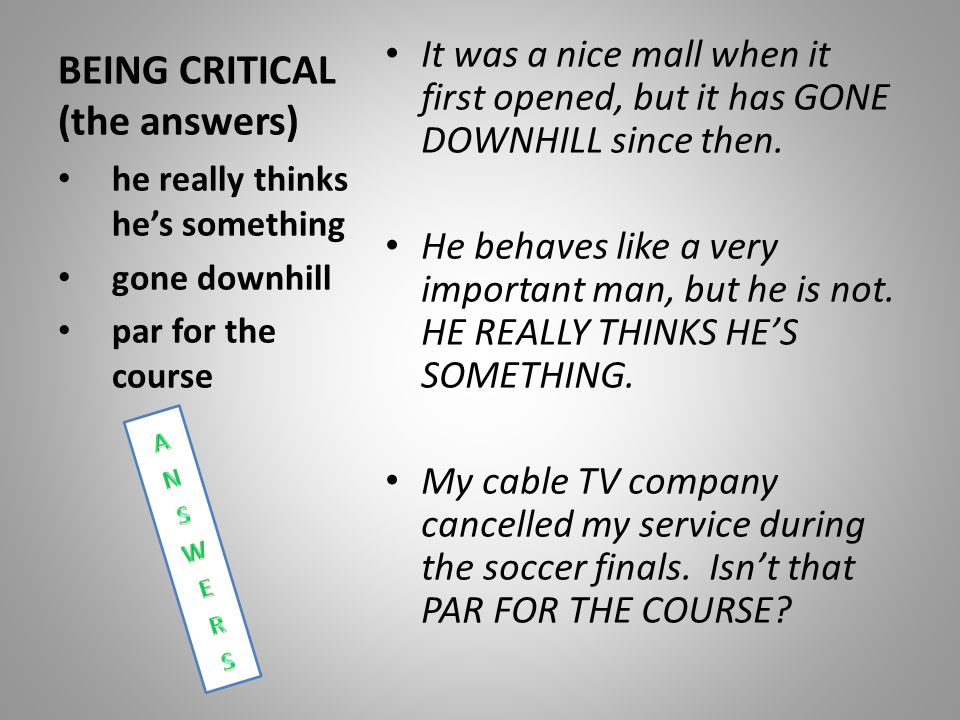 BEING CRITICAL (the answers) It was a nice mall when it first opened, but it has GONE DOWNHILL since then. He behaves like a very important man, but h