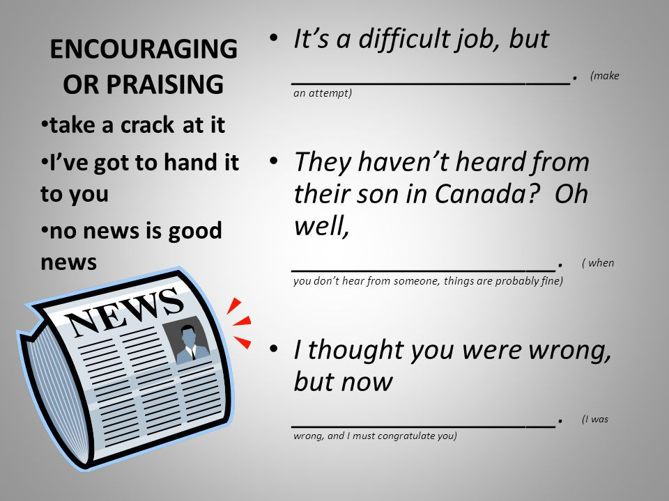 ENCOURAGING OR PRAISING It's a difficult job, but ___________________. (make an attempt) They haven't heard from their son in Canada? Oh well, _______