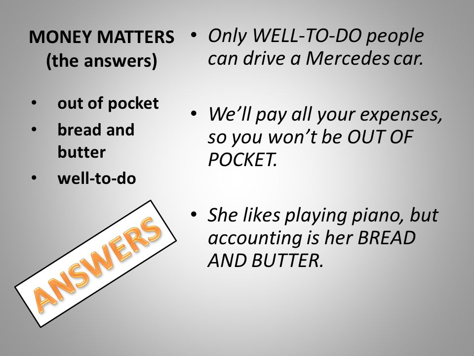 MONEY MATTERS (the answers) Only WELL-TO-DO people can drive a Mercedes car. We'll pay all your expenses, so you won't be OUT OF POCKET. She likes pla