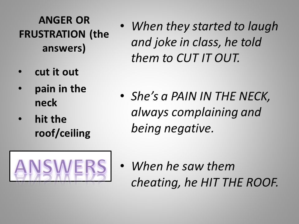 ANGER OR FRUSTRATION (the answers) When they started to laugh and joke in class, he told them to CUT IT OUT. She's a PAIN IN THE NECK, always complain