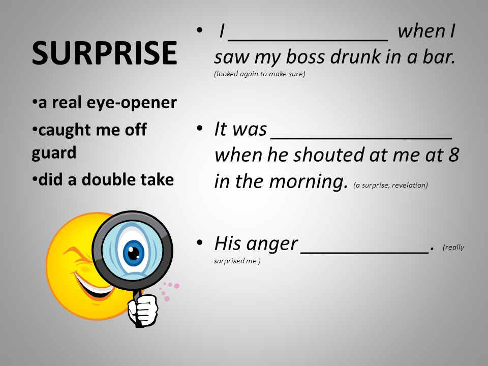 SURPRISE I _______________ when I saw my boss drunk in a bar. (looked again to make sure) It was _________________ when he shouted at me at 8 in the m