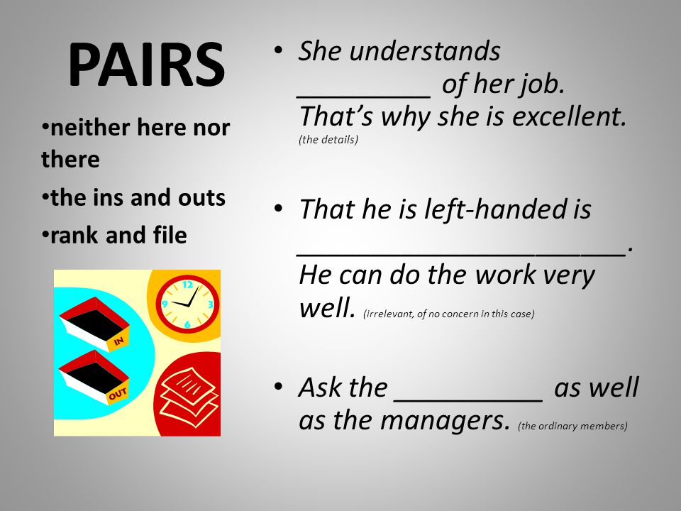 PAIRS She understands _________ of her job. That's why she is excellent. (the details) That he is left-handed is ______________________. He can do the