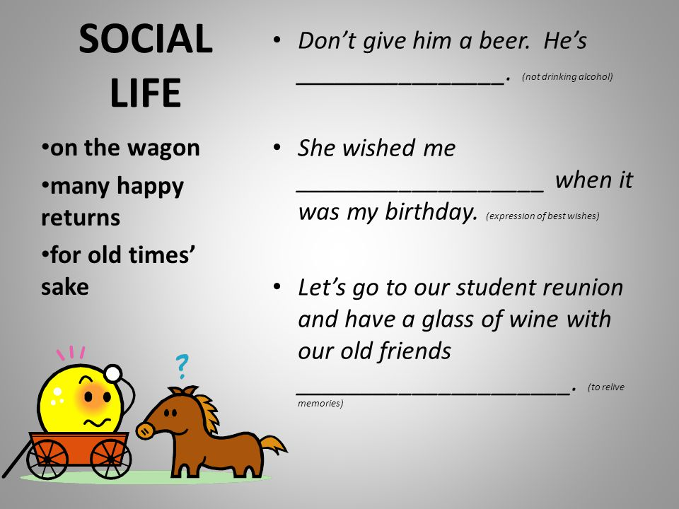 SOCIAL LIFE Don't give him a beer. He's ________________. (not drinking alcohol) She wished me ___________________ when it was my birthday. (expressio