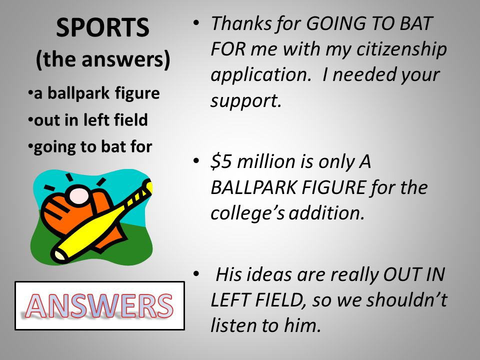 SPORTS (the answers) Thanks for GOING TO BAT FOR me with my citizenship application. I needed your support. $5 million is only A BALLPARK FIGURE for t