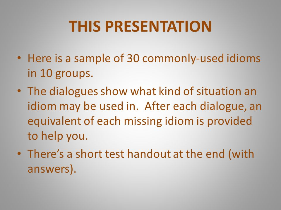 THIS PRESENTATION Here is a sample of 30 commonly-used idioms in 10 groups.