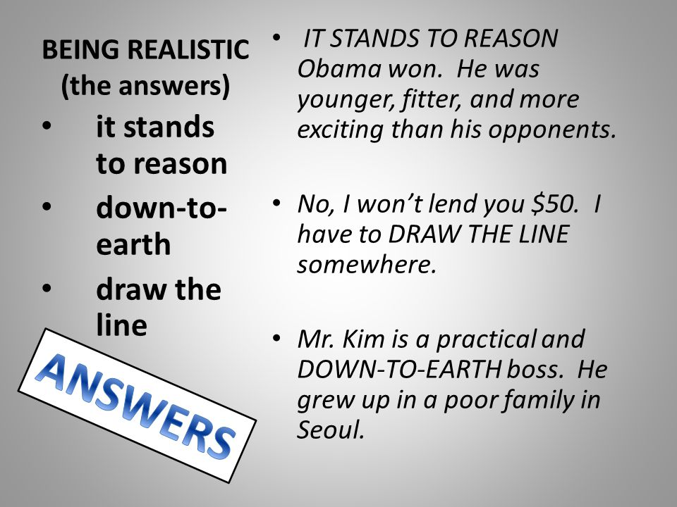 BEING REALISTIC (the answers) IT STANDS TO REASON Obama won. He was younger, fitter, and more exciting than his opponents. No, I won't lend you $50. I