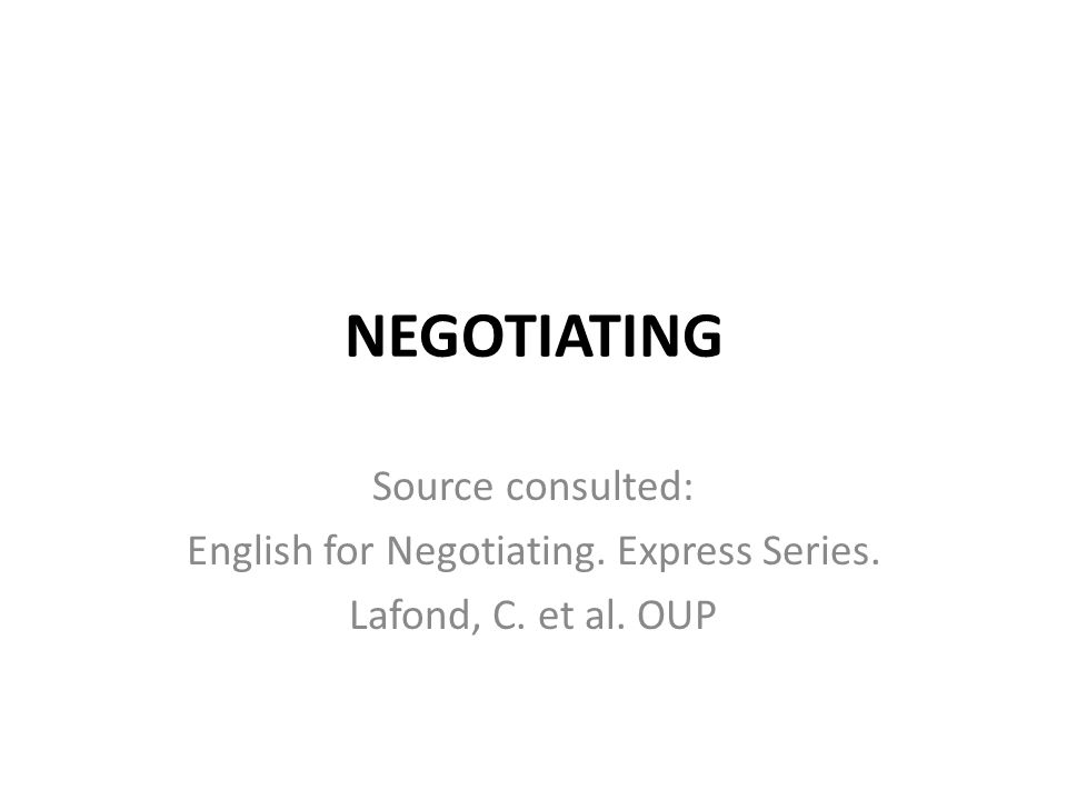 NEGOTIATING Source consulted: English for Negotiating. Express Series. Lafond, C. et al. OUP